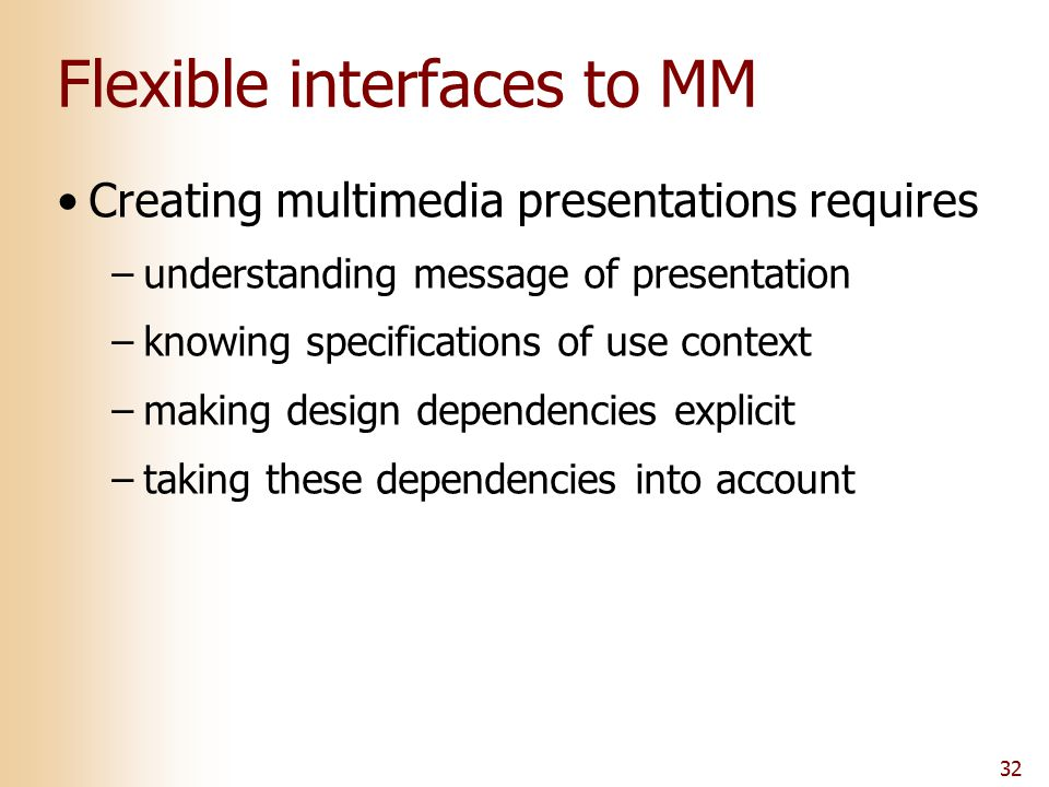 32 Flexible interfaces to MM Creating multimedia presentations requires –understanding message of presentation –knowing specifications of use context