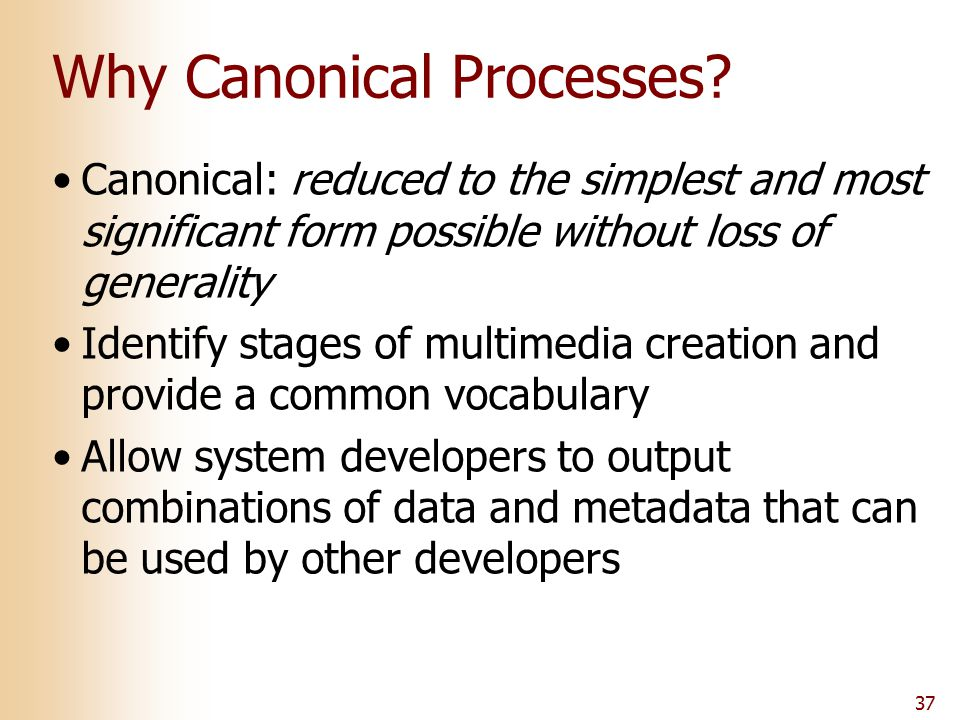 Why Canonical Processes? Canonical: reduced to the simplest and most significant form possible without loss of generality Identify stages of multimedi
