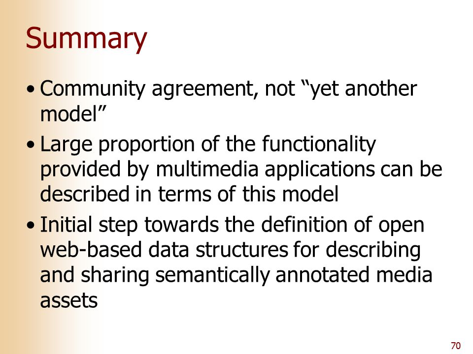 "70 Summary Community agreement, not ""yet another model"" Large proportion of the functionality provided by multimedia applications can be described in"