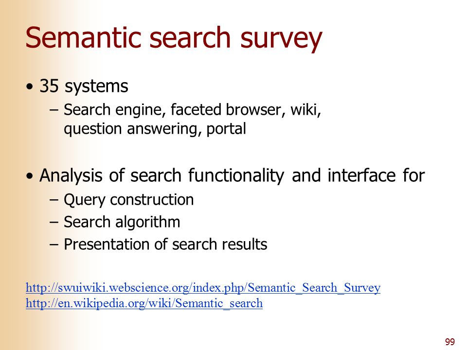 99 Semantic search survey 35 systems –Search engine, faceted browser, wiki, question answering, portal Analysis of search functionality and interface