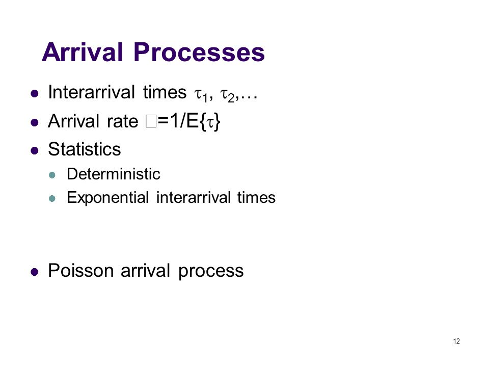 12 Arrival Processes Interarrival times  1,  2,… Arrival rate  =1/E{  } Statistics Deterministic Exponential interarrival times Poisson arrival process