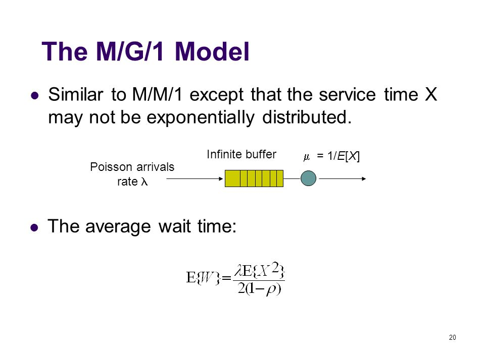20 Poisson arrivals rate Infinite buffer  = 1/E[X] The M/G/1 Model The average wait time: Similar to M/M/1 except that the service time X may not be exponentially distributed.