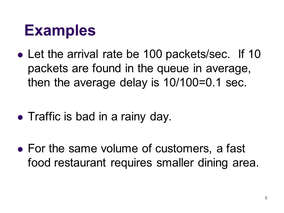 9 Examples Let the arrival rate be 100 packets/sec. If 10 packets are found in the queue in average, then the average delay is 10/100=0.1 sec. Traffic