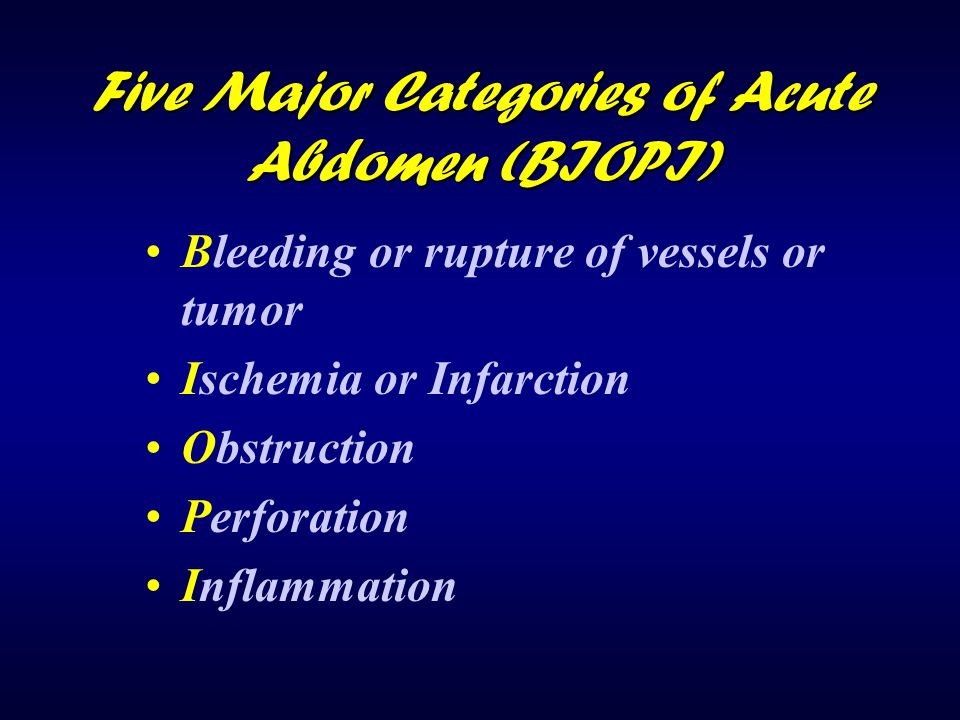 Five Major Categories of Acute Abdomen (BIOPI) Bleeding or rupture of vessels or tumor Ischemia or Infarction Obstruction Perforation Inflammation