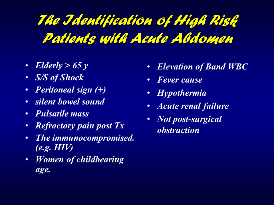 The Identification of High Risk Patients with Acute Abdomen Elderly > 65 y S/S of Shock Peritoneal sign (+) silent bowel sound Pulsatile mass Refracto