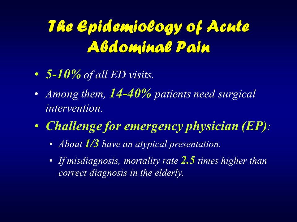 The Epidemiology of Acute Abdominal Pain 5-10% of all ED visits. Among them, 14-40% patients need surgical intervention. Challenge for emergency physi
