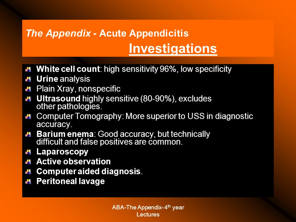 ABA-The Appendix- 4 th year Lectures The Appendix - Acute Appendicitis Investigations White cell count: high sensitivity 96%, low specificity Urine analysis Plain Xray, nonspecific Ultrasound highly sensitive (80-90%), excludes other pathologies.