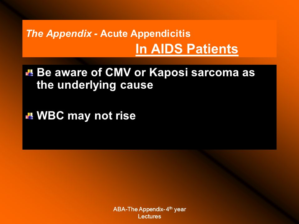 ABA-The Appendix- 4 th year Lectures The Appendix - Acute Appendicitis In AIDS Patients Be aware of CMV or Kaposi sarcoma as the underlying cause WBC may not rise
