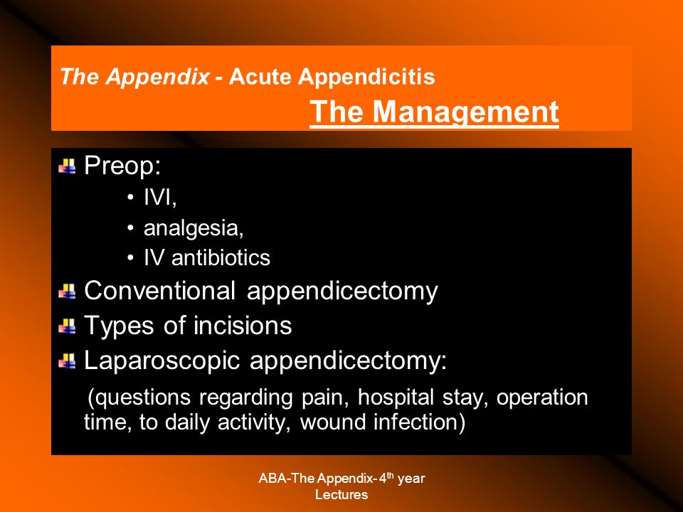 ABA-The Appendix- 4 th year Lectures The Appendix - Acute Appendicitis The Management Preop: IVI, analgesia, IV antibiotics Conventional appendicectomy Types of incisions Laparoscopic appendicectomy: (questions regarding pain, hospital stay, operation time, to daily activity, wound infection)