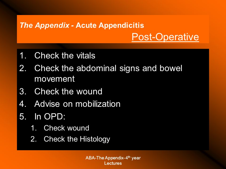 The Appendix - Acute Appendicitis Post-Operative 1.Check the vitals 2.Check the abdominal signs and bowel movement 3.Check the wound 4.Advise on mobilization 5.In OPD: 1.Check wound 2.Check the Histology