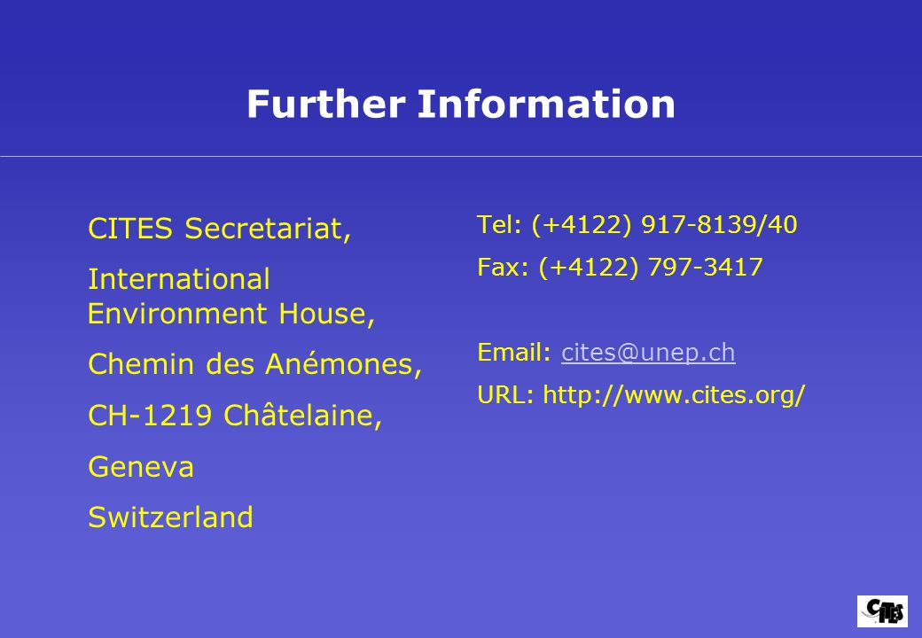 Further Information CITES Secretariat, International Environment House, Chemin des Anémones, CH-1219 Châtelaine, Geneva Switzerland Tel: (+4122) 917-8