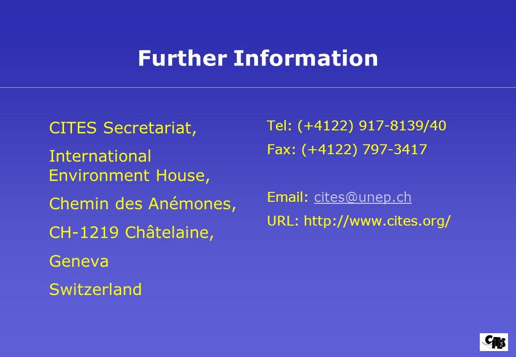 Further Information CITES Secretariat, International Environment House, Chemin des Anémones, CH-1219 Châtelaine, Geneva Switzerland Tel: (+4122) 917-8139/40 Fax: (+4122) 797-3417 Email: cites@unep.chcites@unep.ch URL: http://www.cites.org/