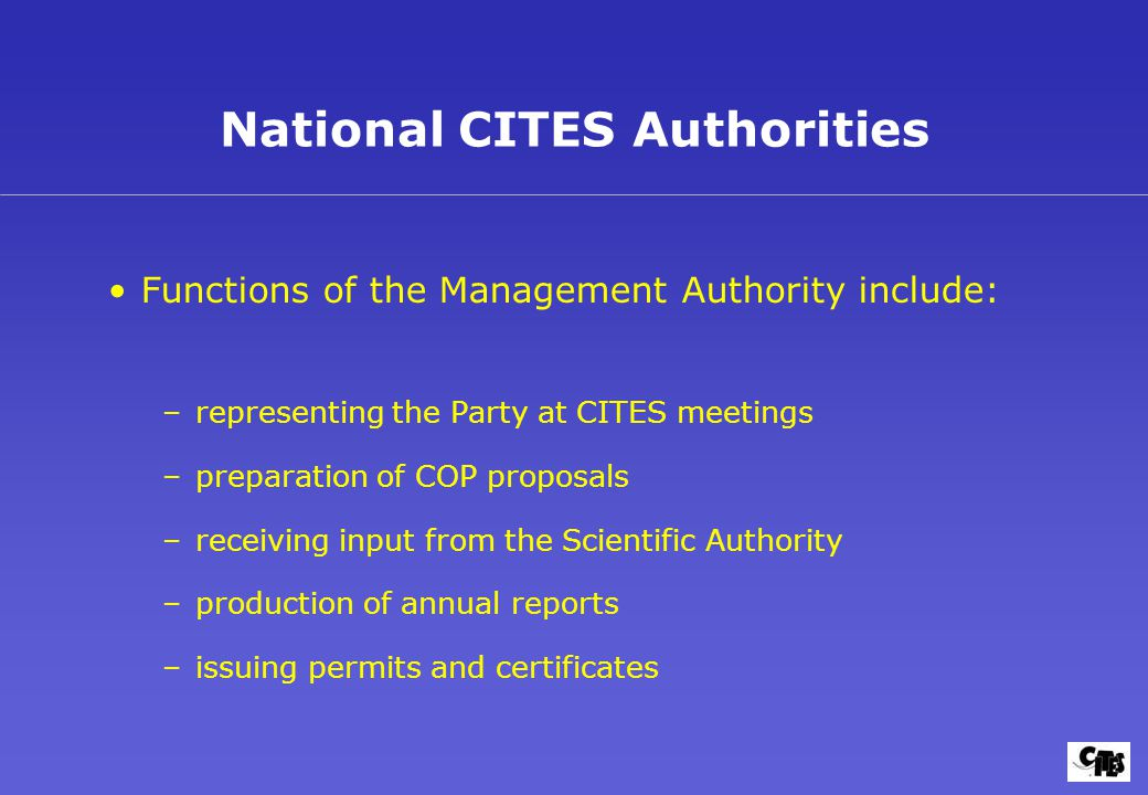 National CITES Authorities Functions of the Management Authority include: –representing the Party at CITES meetings –preparation of COP proposals –receiving input from the Scientific Authority –production of annual reports –issuing permits and certificates