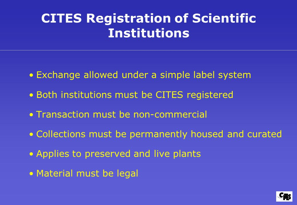 CITES Registration of Scientific Institutions Exchange allowed under a simple label system Both institutions must be CITES registered Transaction must be non-commercial Collections must be permanently housed and curated Applies to preserved and live plants Material must be legal