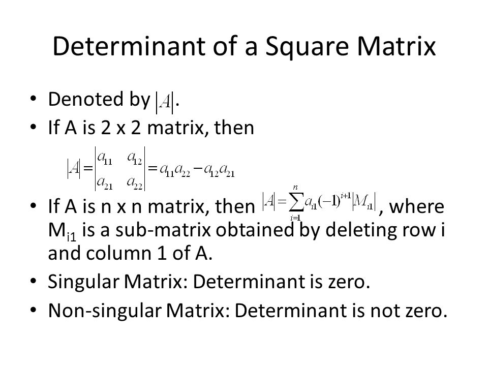 Determinant of a Square Matrix Denoted by. If A is 2 x 2 matrix, then If A is n x n matrix, then, where M i1 is a sub-matrix obtained by deleting row