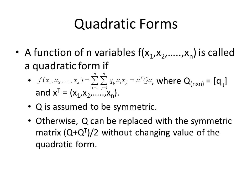 Quadratic Forms A function of n variables f(x 1,x 2,…..,x n ) is called a quadratic form if, where Q (nxn) = [q ij ] and x T = (x 1,x 2,…..,x n ). Q i