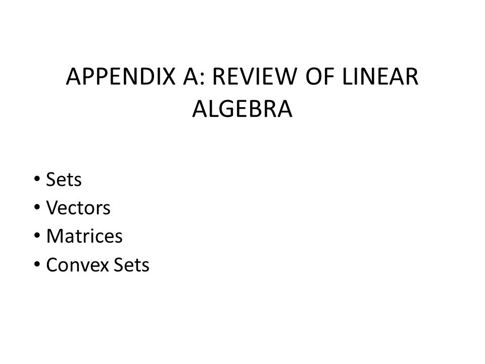 APPENDIX A: REVIEW OF LINEAR ALGEBRA Sets Vectors Matrices Convex Sets