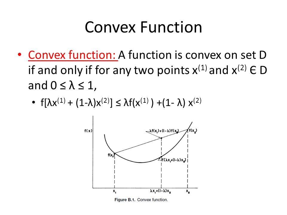 Convex Function Convex function: A function is convex on set D if and only if for any two points x (1) and x (2) Є D and 0 ≤ λ ≤ 1, f[λx (1) + (1-λ)x