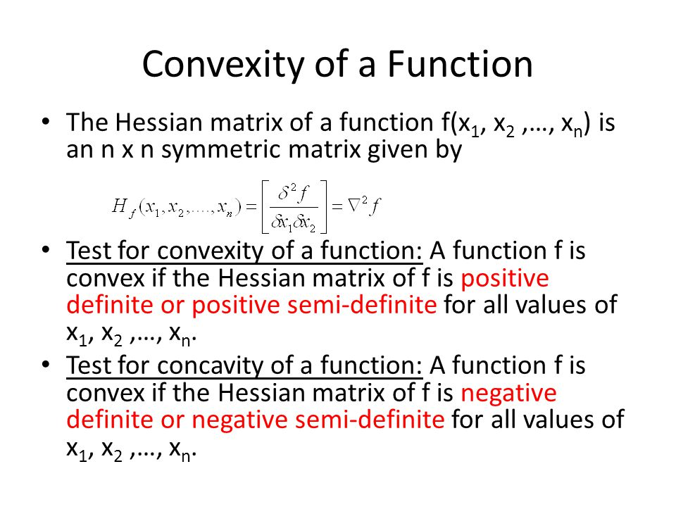 Convexity of a Function The Hessian matrix of a function f(x 1, x 2,…, x n ) is an n x n symmetric matrix given by Test for convexity of a function: A