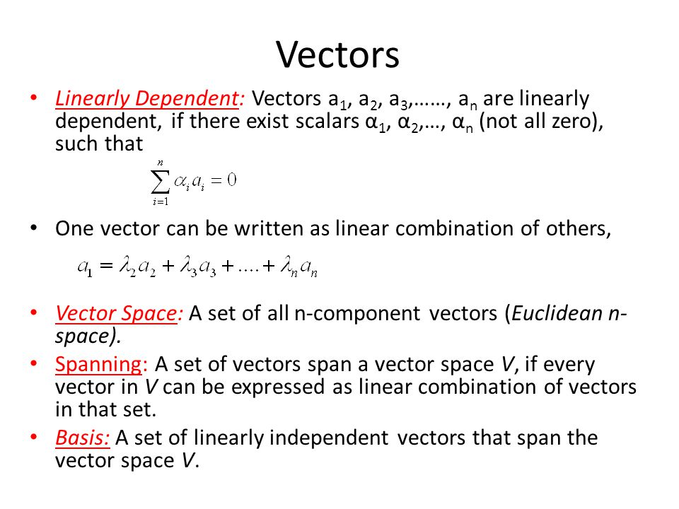 Vectors Linearly Dependent: Vectors a 1, a 2, a 3,……, a n are linearly dependent, if there exist scalars α 1, α 2,…, α n (not all zero), such that One