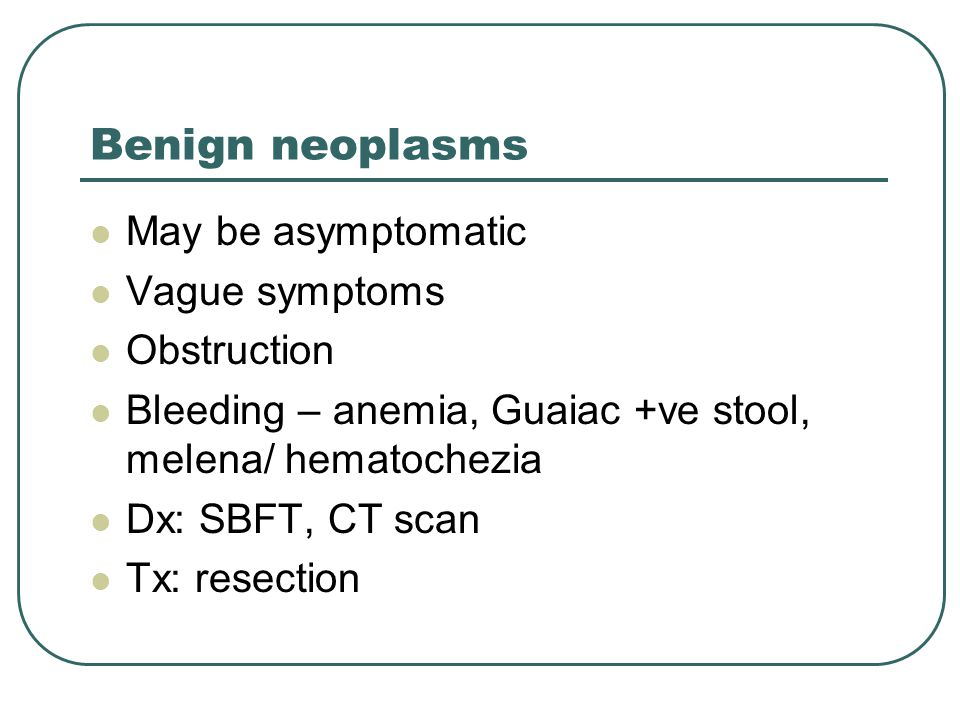 Benign neoplasms May be asymptomatic Vague symptoms Obstruction Bleeding – anemia, Guaiac +ve stool, melena/ hematochezia Dx: SBFT, CT scan Tx: resection