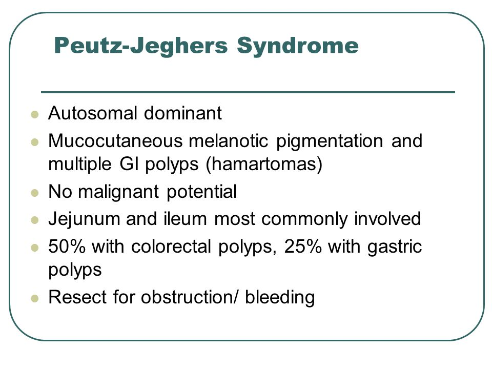 Peutz-Jeghers Syndrome Autosomal dominant Mucocutaneous melanotic pigmentation and multiple GI polyps (hamartomas) No malignant potential Jejunum and ileum most commonly involved 50% with colorectal polyps, 25% with gastric polyps Resect for obstruction/ bleeding
