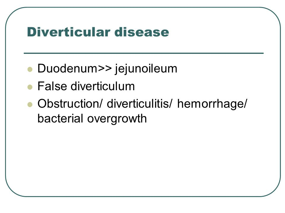 Diverticular disease Duodenum>> jejunoileum False diverticulum Obstruction/ diverticulitis/ hemorrhage/ bacterial overgrowth