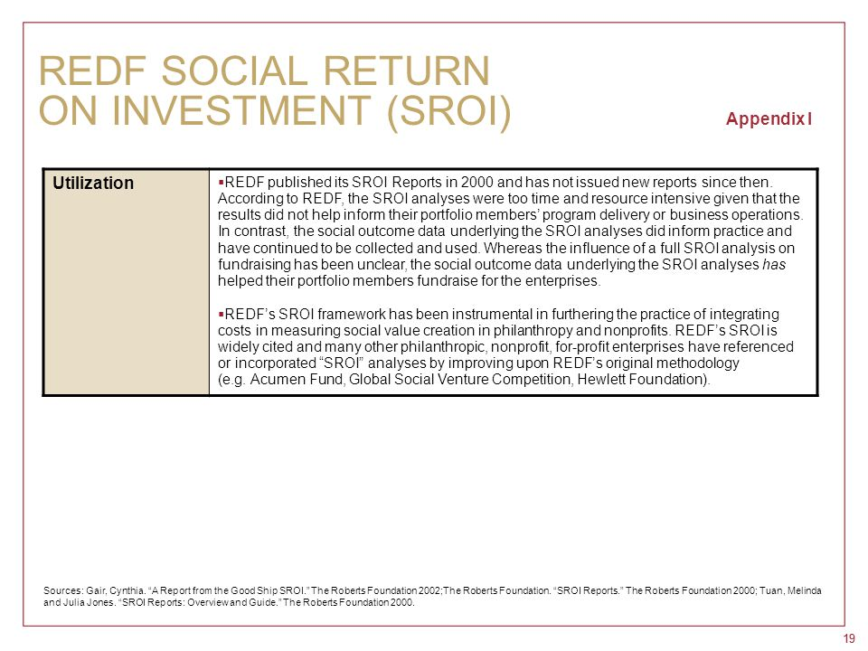 19 REDF SOCIAL RETURN ON INVESTMENT (SROI) Appendix I Utilization  REDF published its SROI Reports in 2000 and has not issued new reports since then.