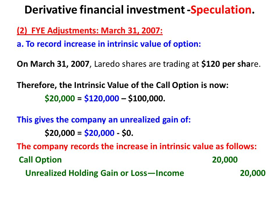 Derivative financial investment -Speculation. (2) FYE Adjustments: March 31, 2007: a. To record increase in intrinsic value of option: On March 31, 20