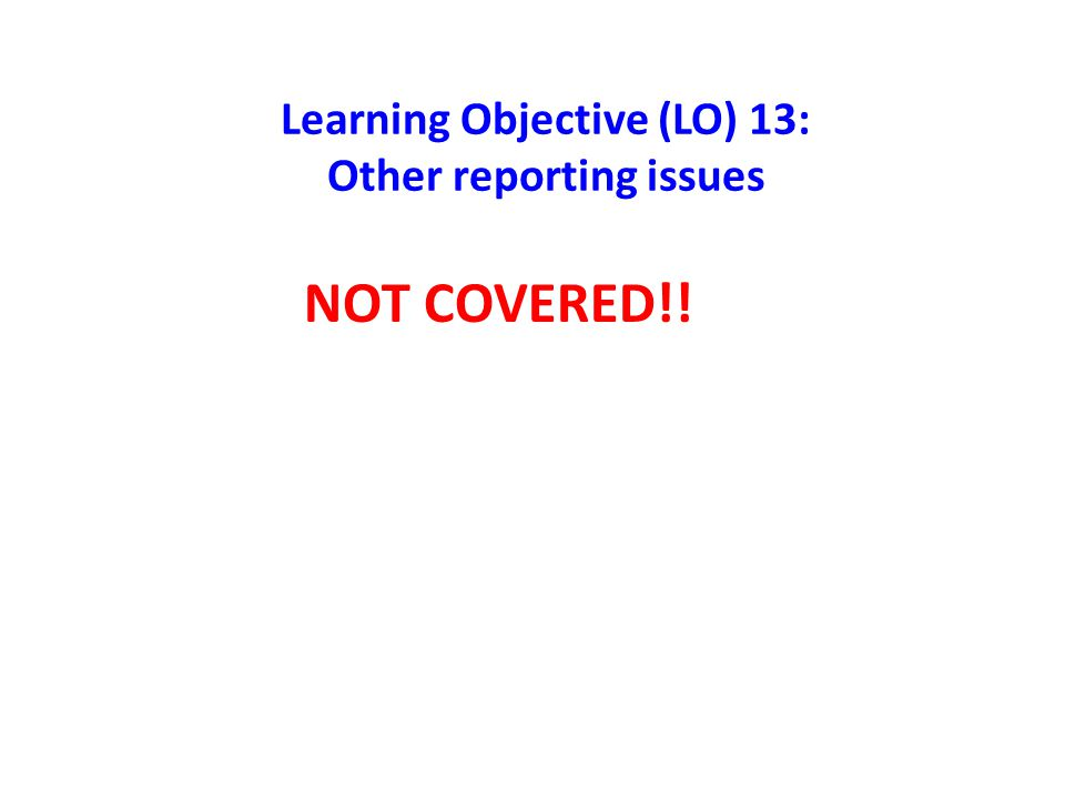 Learning Objective (LO) 13: Other reporting issues NOT COVERED!!