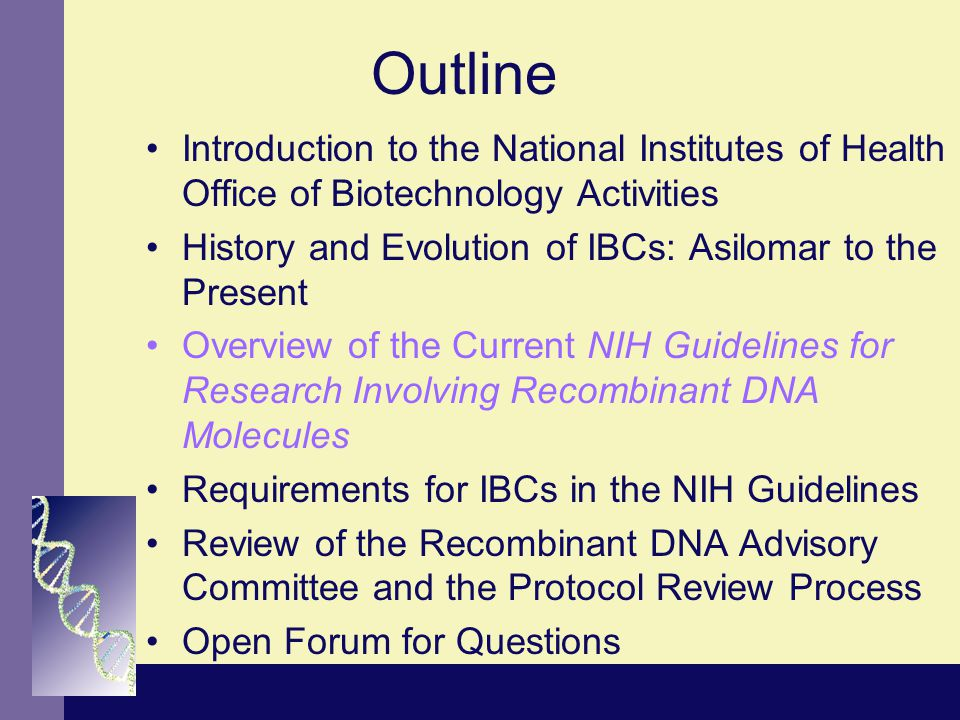 Outline Introduction to the National Institutes of Health Office of Biotechnology Activities History and Evolution of IBCs: Asilomar to the Present Overview of the Current NIH Guidelines for Research Involving Recombinant DNA Molecules Requirements for IBCs in the NIH Guidelines Review of the Recombinant DNA Advisory Committee and the Protocol Review Process Open Forum for Questions