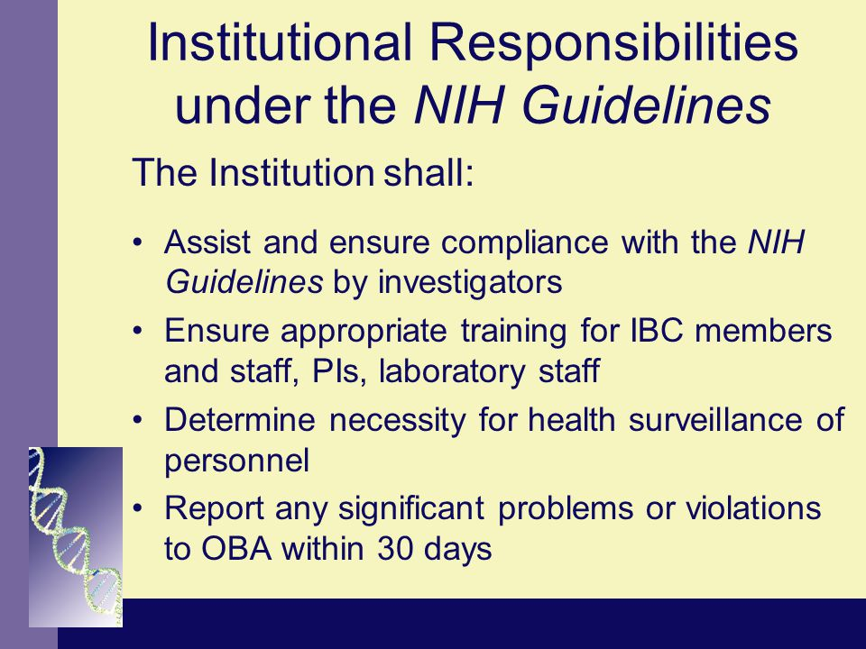 Institutional Responsibilities under the NIH Guidelines The Institution shall: Assist and ensure compliance with the NIH Guidelines by investigators E