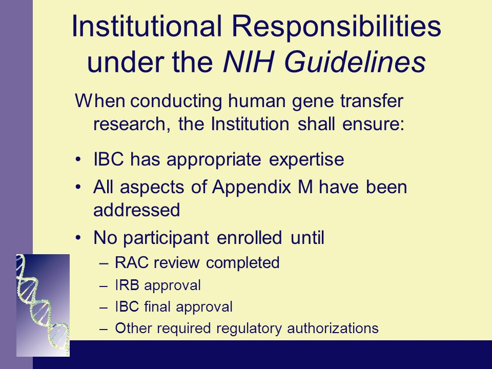 Institutional Responsibilities under the NIH Guidelines When conducting human gene transfer research, the Institution shall ensure: IBC has appropriat