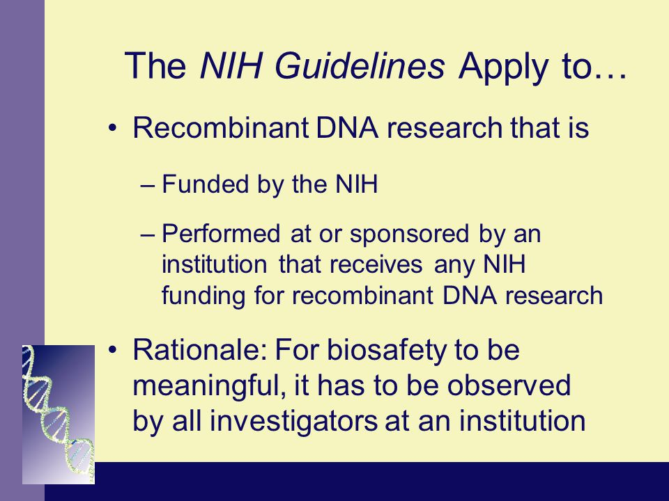 The NIH Guidelines Apply to… Recombinant DNA research that is –Funded by the NIH –Performed at or sponsored by an institution that receives any NIH funding for recombinant DNA research Rationale: For biosafety to be meaningful, it has to be observed by all investigators at an institution