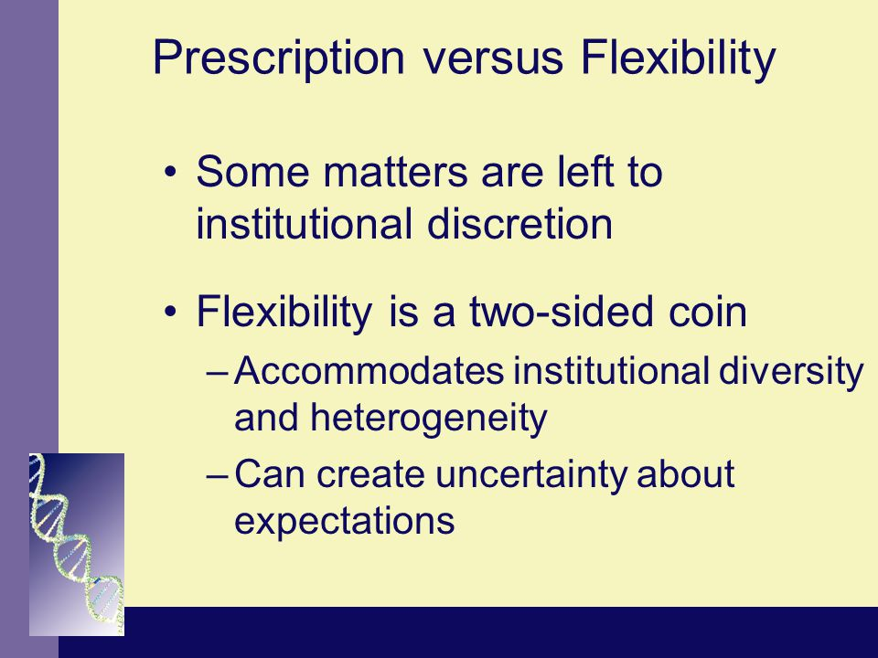 Prescription versus Flexibility Some matters are left to institutional discretion Flexibility is a two-sided coin –Accommodates institutional diversity and heterogeneity –Can create uncertainty about expectations
