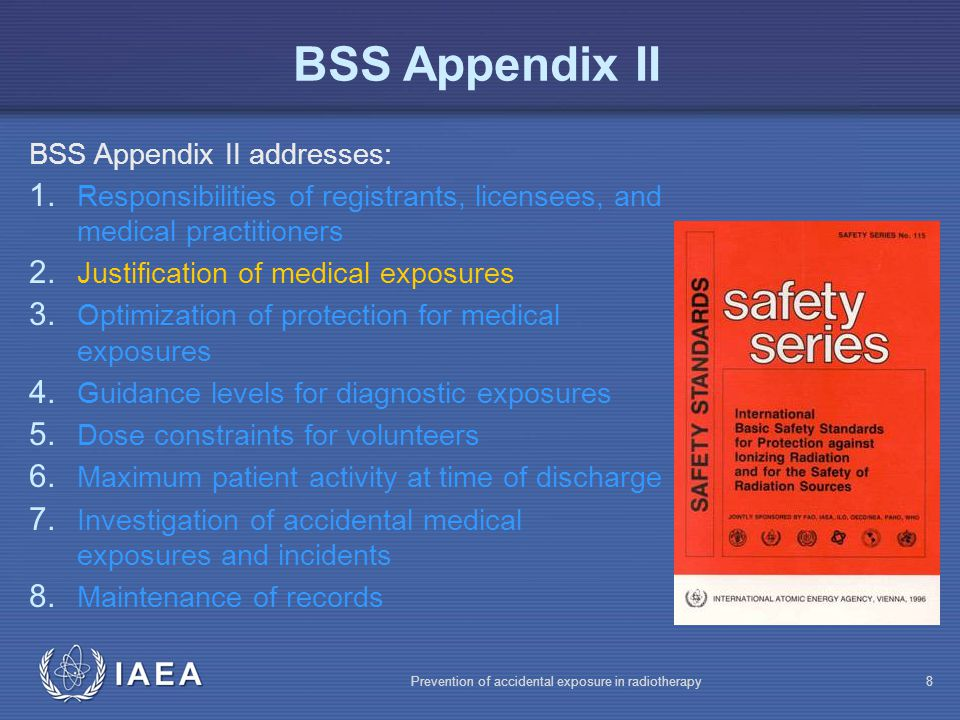 IAEA Prevention of accidental exposure in radiotherapy9 Justification Justification of medical exposure: The benefit has to balance the risk, taking into account the benefits and risks of available alternative techniques that do not involve medical exposure Guidelines (e.g.