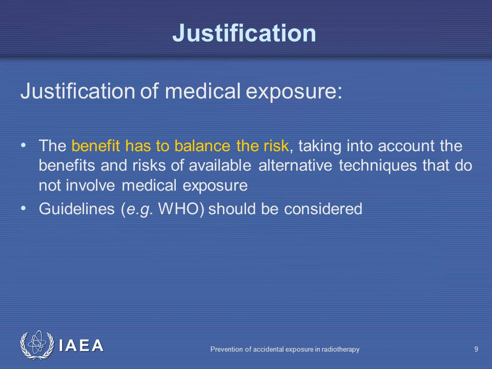 IAEA Prevention of accidental exposure in radiotherapy10 Justification Justification of medical exposure: Radiological exams should have clinical indications, provide information on health, or be otherwise justified Screening is justified only if the expected advantages for the individuals examined or for the population as a whole are sufficient to compensate for the economic and social costs, including the radiation detriment