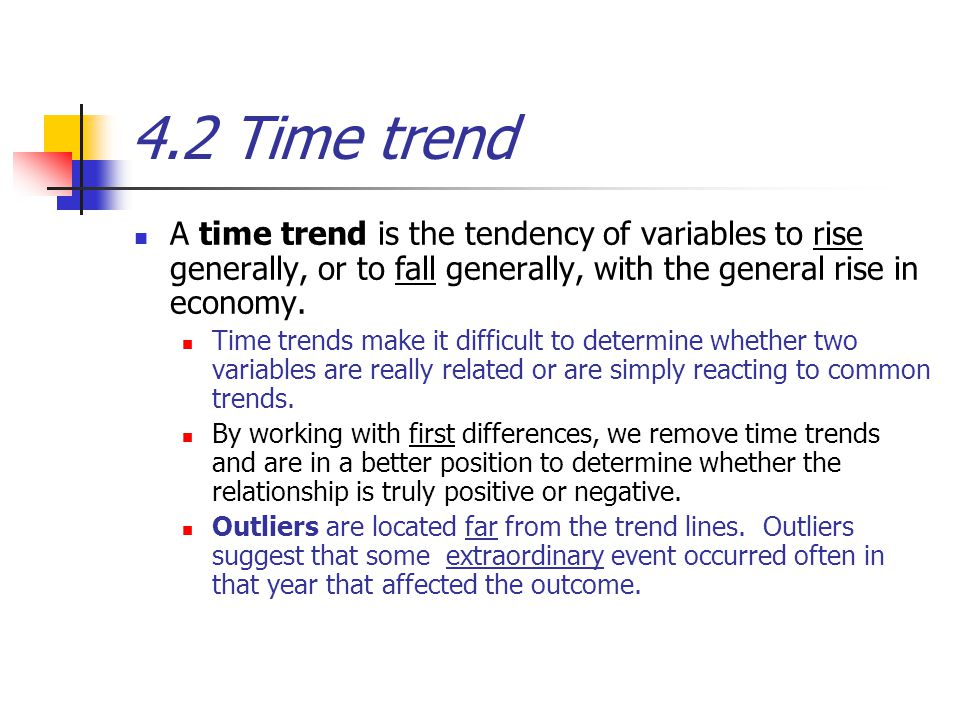 4.2 Time trend A time trend is the tendency of variables to rise generally, or to fall generally, with the general rise in economy. Time trends make i