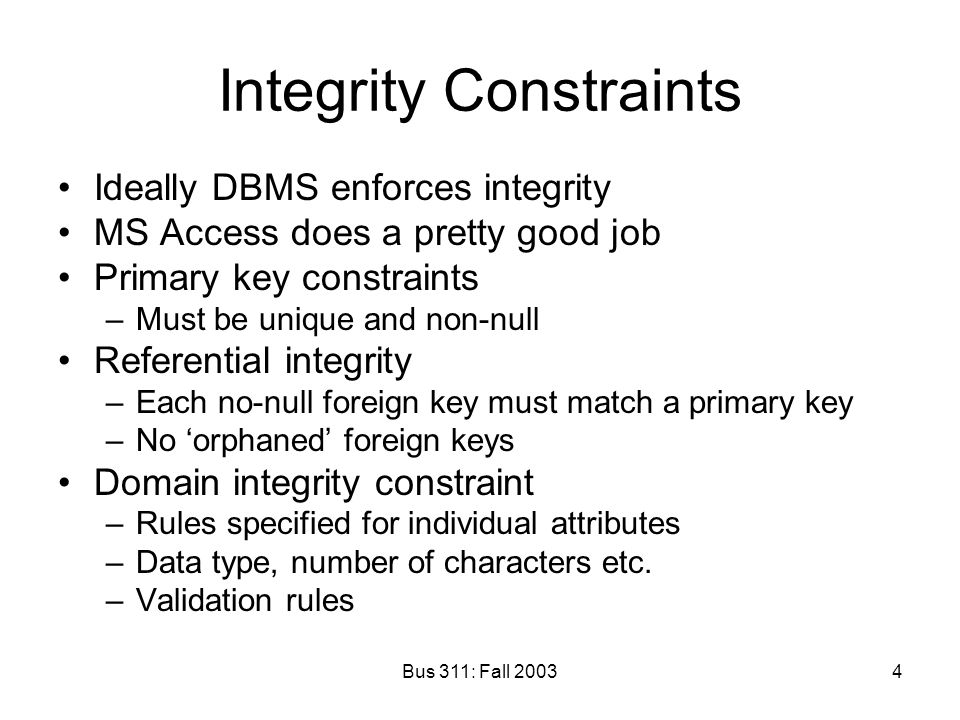 Bus 311: Fall 20034 Integrity Constraints Ideally DBMS enforces integrity MS Access does a pretty good job Primary key constraints –Must be unique and non-null Referential integrity –Each no-null foreign key must match a primary key –No 'orphaned' foreign keys Domain integrity constraint –Rules specified for individual attributes –Data type, number of characters etc.