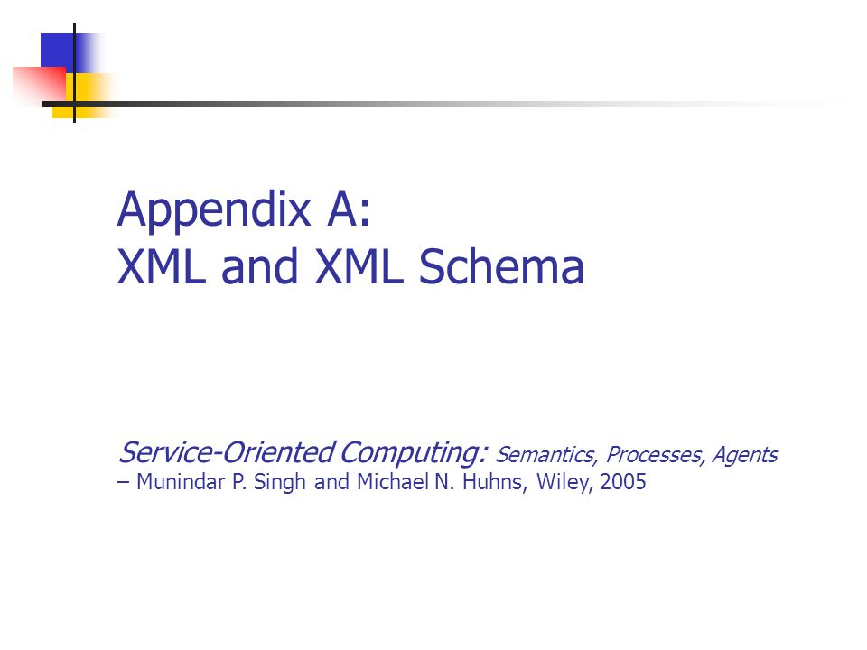 Appendix A22Service-Oriented Computing: Semantics, Processes, Agents - Munindar Singh and Michael Huhns Directions Limitations of XML Doesn't represent meaning Enables multiple representations for the same information; transform if models known Trends: sophisticated approaches for Querying and manipulating XML, e.g., XSLT Binding to PLs and DBs Semantics, e.g., RDF, DAML, OWL, …