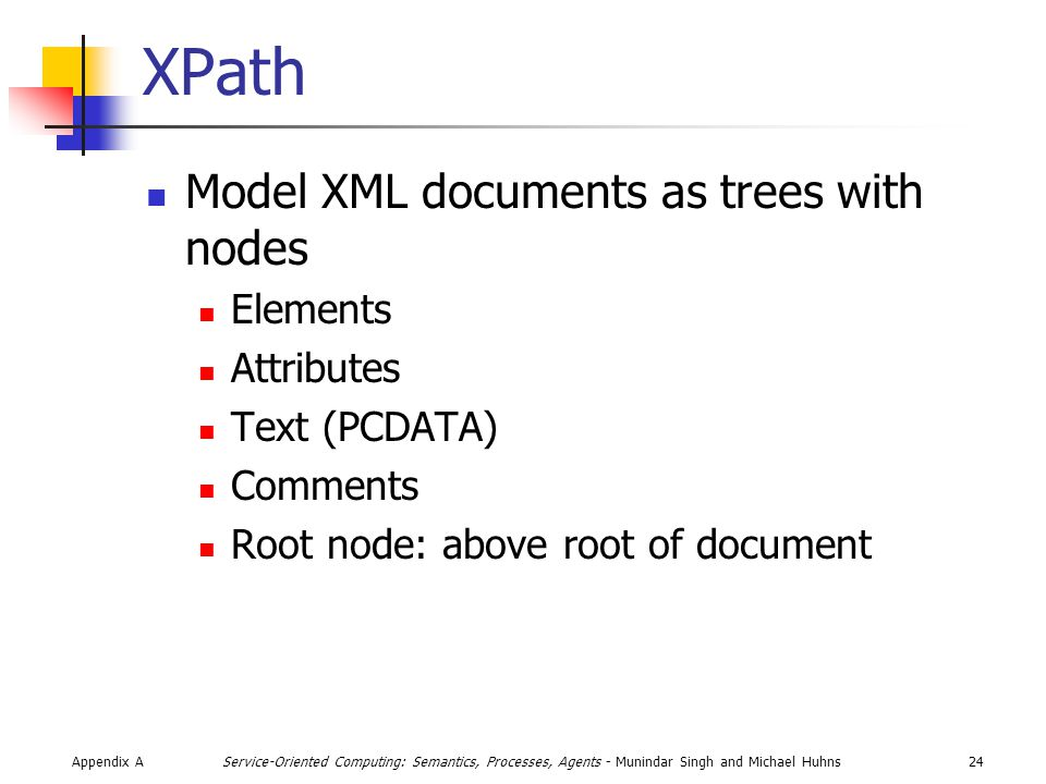 Appendix A24Service-Oriented Computing: Semantics, Processes, Agents - Munindar Singh and Michael Huhns XPath Model XML documents as trees with nodes Elements Attributes Text (PCDATA) Comments Root node: above root of document