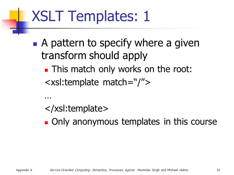 Appendix A32Service-Oriented Computing: Semantics, Processes, Agents - Munindar Singh and Michael Huhns XSLT Templates: 1 A pattern to specify where a given transform should apply This match only works on the root: … Only anonymous templates in this course