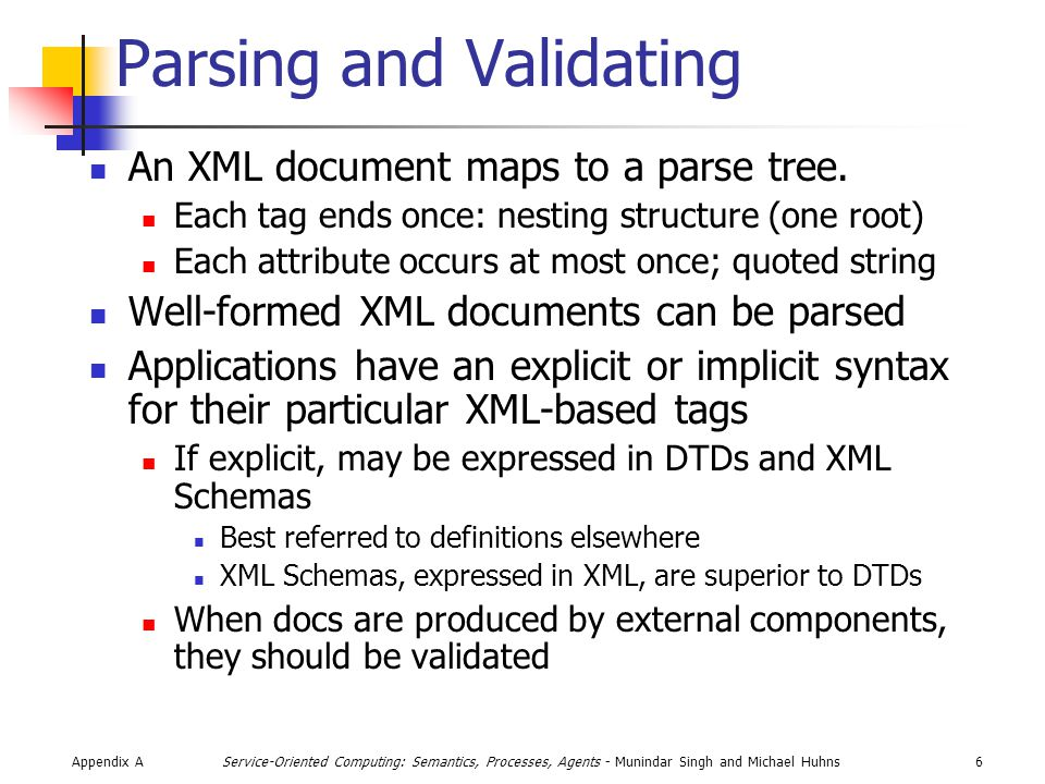 Appendix A17Service-Oriented Computing: Semantics, Processes, Agents - Munindar Singh and Michael Huhns SAX Example [Simeoni 2003] class MemberProcess extends DefaultHandler { public void startElement (String uri, String n, String qName, Attributes attrs) { if (n.equals( member )) code = attrs.getValue( code ); if (n.equals( project )) inProject = true; buffer.reset(); } public void endElement (String uri, String n, String qName) { if (n.equals( project )) inProject = false; if (n.equals( member ) && !inProject) name = buffer.toString().trim(); } }