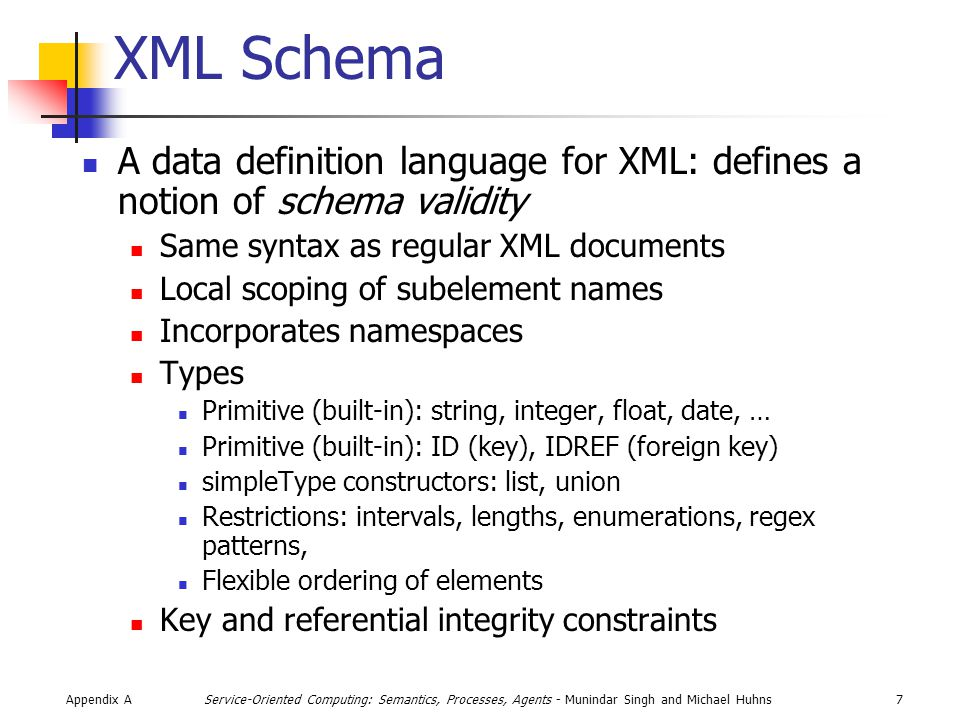 Appendix A28Service-Oriented Computing: Semantics, Processes, Agents - Munindar Singh and Michael Huhns XPath Queries Incorporate selection conditions in XPath Attributes: //Song[@genre= jazz ] Elements: //Song[starts-with(.//group, Led )] Existence of attribute: //Song[@genre] Existence of subelement: //Song[group] Boolean operators: and, not, or Set operator: union (|); none others Arithmetic operators: >, <, … String functions: contains(), concat(), length(), Aggregates: sum(), count()