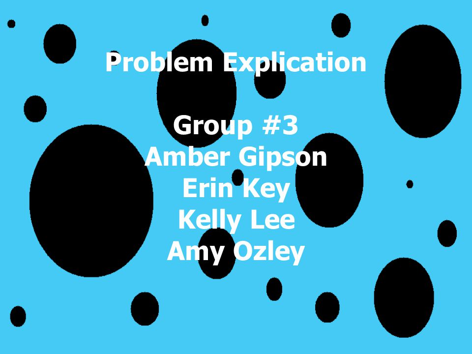 Problem Explication Group #3 Amber Gipson Erin Key Kelly Lee Amy Ozley
