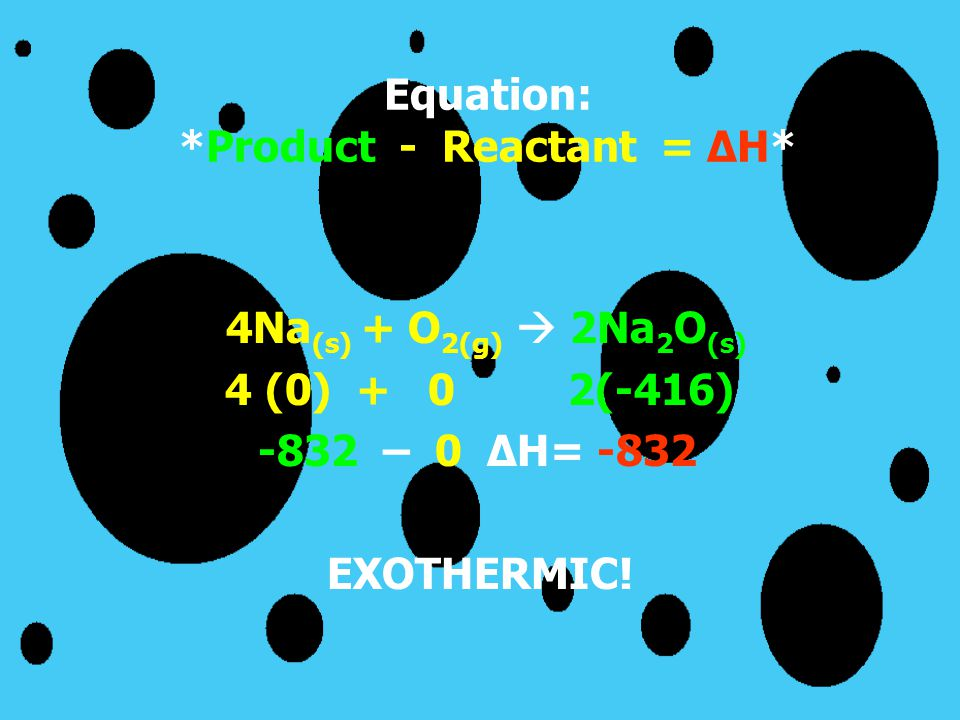 Equation: *Product - Reactant = ΔH* 4Na (s) + O 2(g)  2Na 2 O (s) 4 (0) + 0 2(-416) -832 – 0 ΔH= -832 EXOTHERMIC!