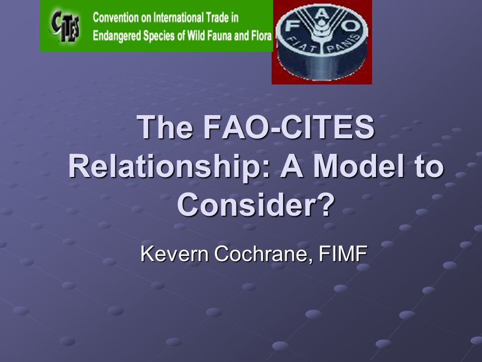 The FAO-CITES Relationship: A Model to Consider Kevern Cochrane, FIMF