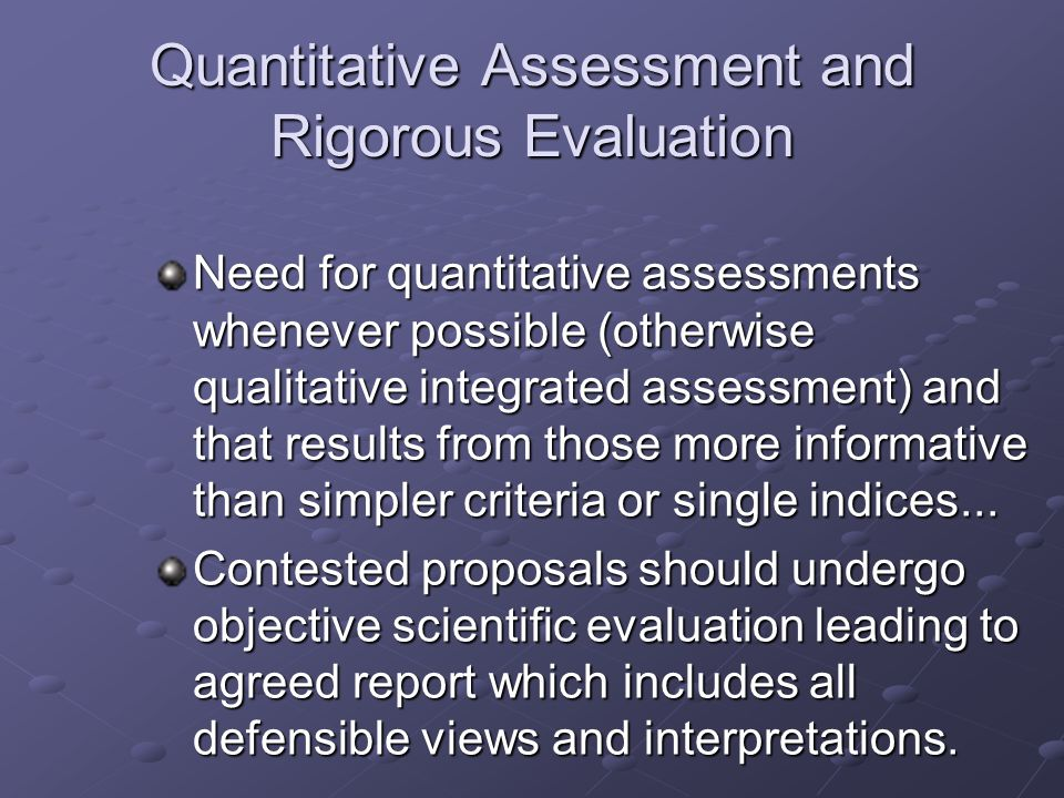 Quantitative Assessment and Rigorous Evaluation Need for quantitative assessments whenever possible (otherwise qualitative integrated assessment) and that results from those more informative than simpler criteria or single indices...