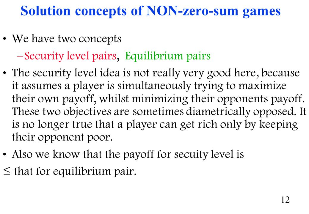 12 Solution concepts of NON-zero-sum games We have two concepts –Security level pairs, Equilibrium pairs The security level idea is not really very good here, because it assumes a player is simultaneously trying to maximize their own payoff, whilst minimizing their opponents payoff.