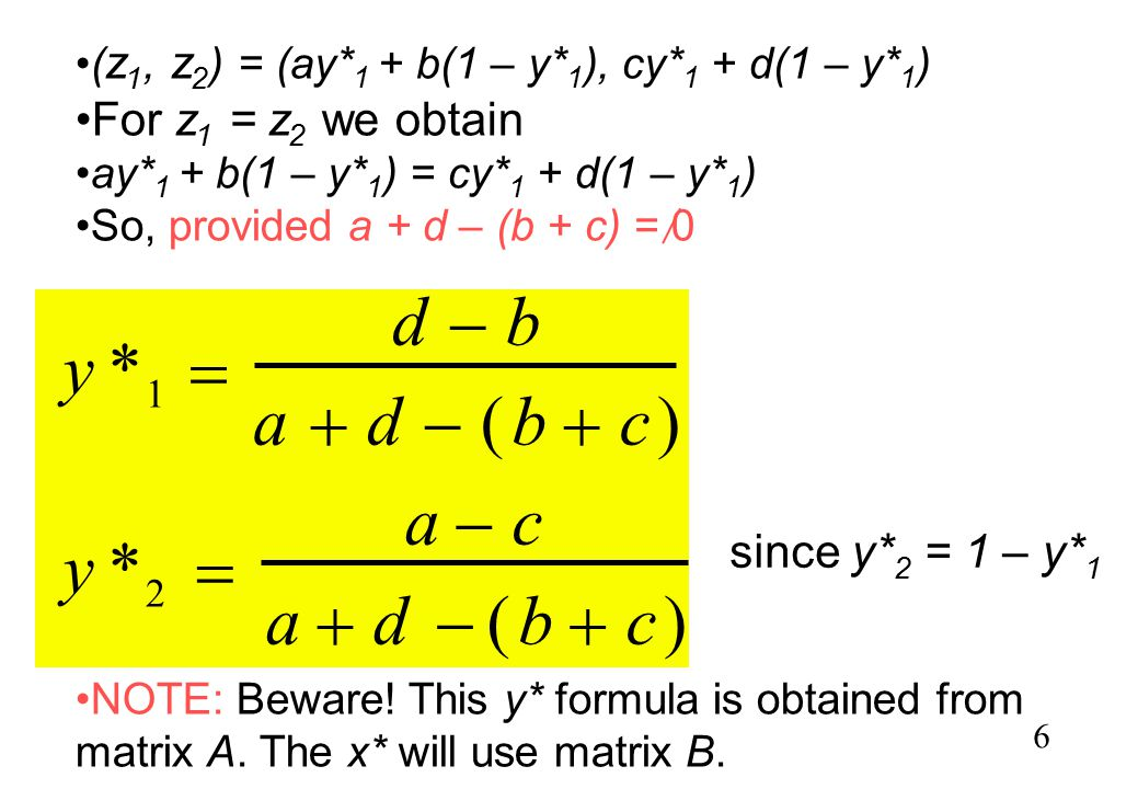 6 ( z 1, z 2 ) = (ay* 1 + b(1 – y* 1 ), cy* 1 + d(1 – y* 1 ) For z 1 = z 2 we obtain ay* 1 + b(1 – y* 1 ) = cy* 1 + d(1 – y* 1 ) So, provided a + d – (b + c) = 0 NOTE: Beware.